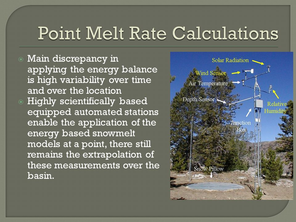 Main discrepancy in applying the energy balance is high variability over time and over the location Highly scientifically based equipped automated stations enable the application of the energy based snowmelt models at a point, there still remains the extrapolation of these measurements over the basin.