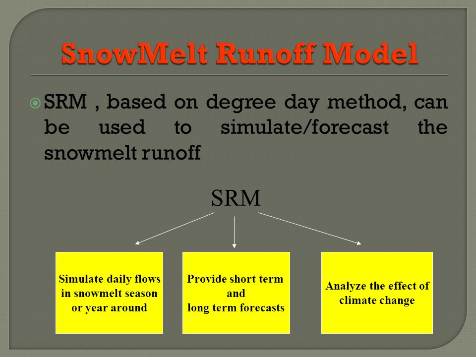 SRM, based on degree day method, can be used to simulate/forecast the snowmelt runoff Simulate daily flows in snowmelt season or year around Provide short term and long term forecasts Analyze the effect of climate change SRM