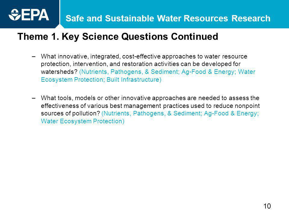 Safe and Sustainable Water Resources Research Theme 1. Key Science Questions Continued –What innovative, integrated, cost-effective approaches to wate