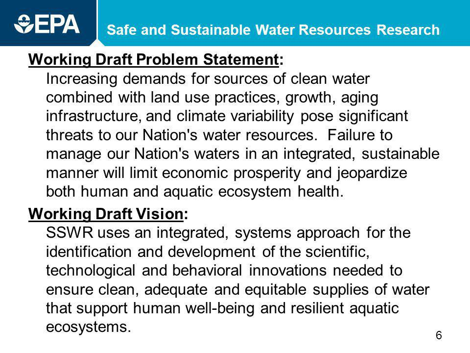 Safe and Sustainable Water Resources Research Working Draft Problem Statement: Increasing demands for sources of clean water combined with land use practices, growth, aging infrastructure, and climate variability pose significant threats to our Nation s water resources.