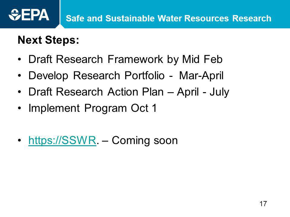 Safe and Sustainable Water Resources Research Next Steps: Draft Research Framework by Mid Feb Develop Research Portfolio - Mar-April Draft Research Action Plan – April - July Implement Program Oct 1 https://SSWR.