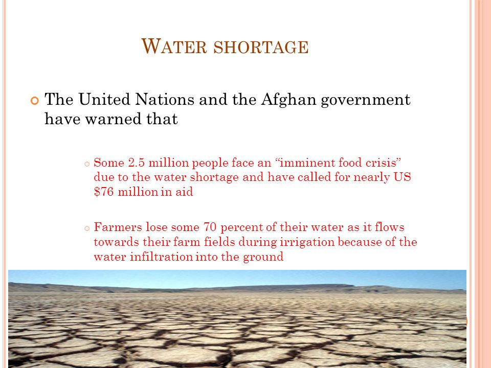 W ATER SHORTAGE The United Nations and the Afghan government have warned that Some 2.5 million people face an imminent food crisis due to the water shortage and have called for nearly US $76 million in aid Farmers lose some 70 percent of their water as it flows towards their farm fields during irrigation because of the water infiltration into the ground