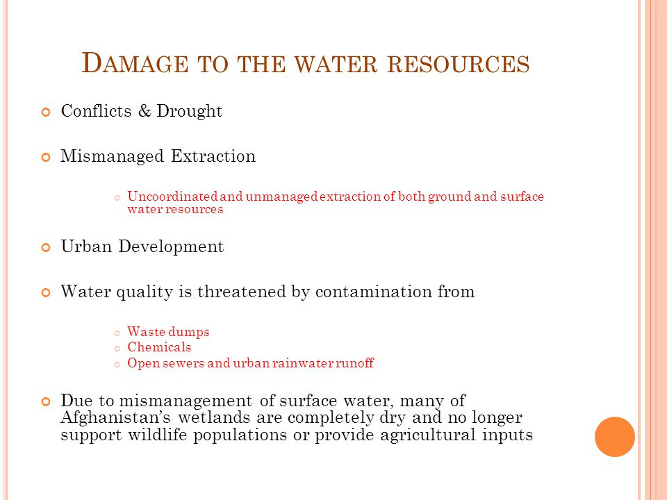 D AMAGE TO THE WATER RESOURCES Conflicts & Drought Mismanaged Extraction Uncoordinated and unmanaged extraction of both ground and surface water resources Urban Development Water quality is threatened by contamination from Waste dumps Chemicals Open sewers and urban rainwater runoff Due to mismanagement of surface water, many of Afghanistans wetlands are completely dry and no longer support wildlife populations or provide agricultural inputs