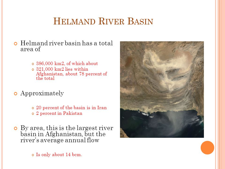 H ELMAND R IVER B ASIN Helmand river basin has a total area of 386,000 km2, of which about 321,000 km2 lies within Afghanistan, about 78 percent of the total Approximately 20 percent of the basin is in Iran 2 percent in Pakistan By area, this is the largest river basin in Afghanistan, but the rivers average annual flow Is only about 14 bcm.