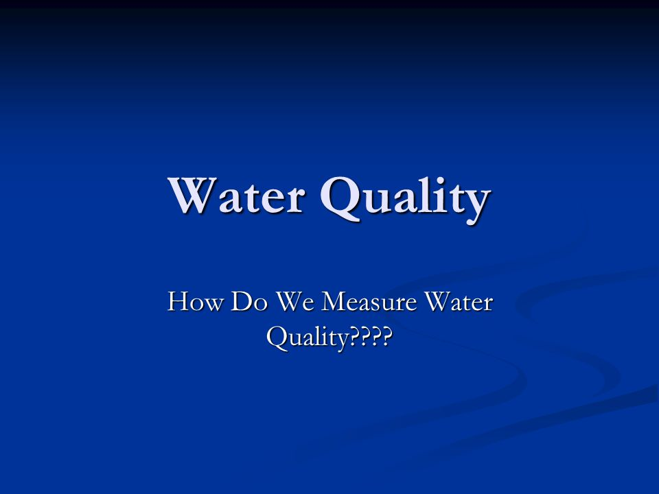Water Quality How Do We Measure Water Quality????