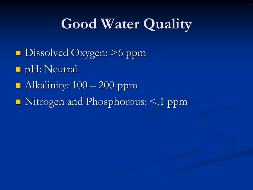 Good Water Quality Dissolved Oxygen: >6 ppm Dissolved Oxygen: >6 ppm pH: Neutral pH: Neutral Alkalinity: 100 – 200 ppm Alkalinity: 100 – 200 ppm Nitro