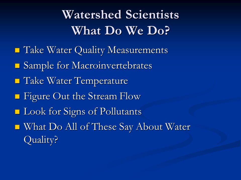Watershed Scientists What Do We Do? Take Water Quality Measurements Take Water Quality Measurements Sample for Macroinvertebrates Sample for Macroinve