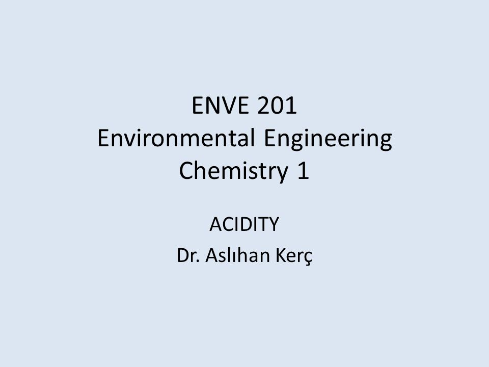 ENVE 201 Environmental Engineering Chemistry 1 ACIDITY Dr. Aslıhan Kerç