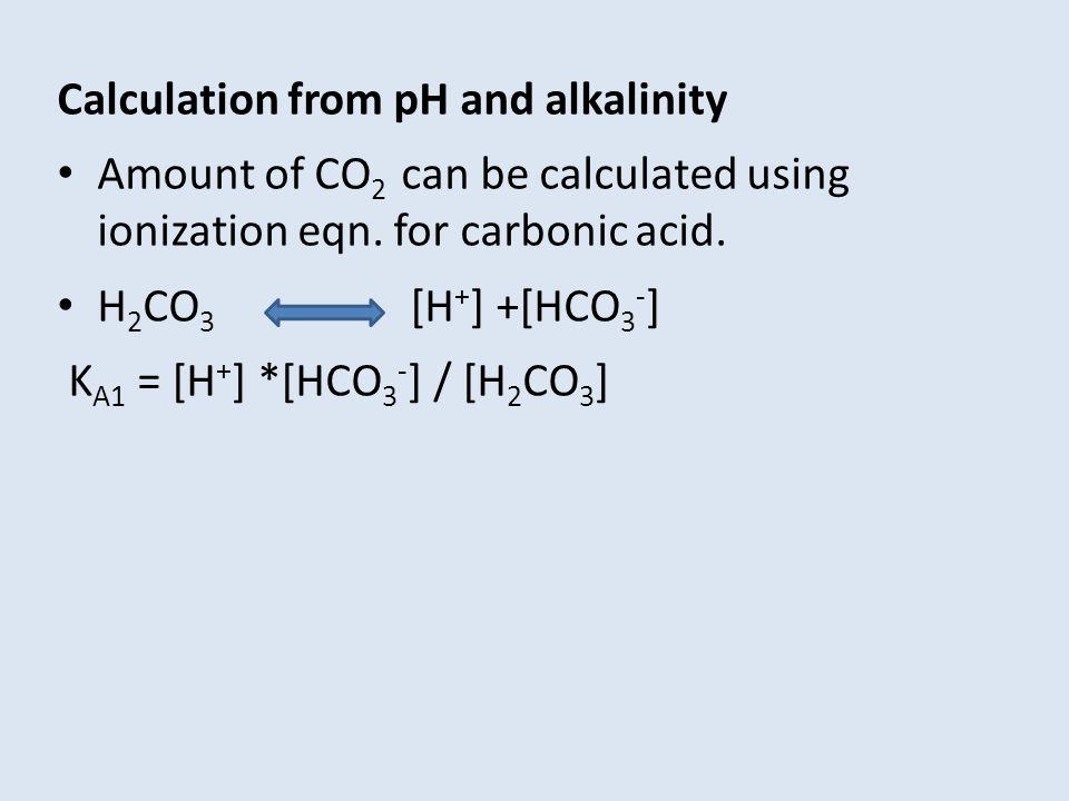 Calculation from pH and alkalinity Amount of CO 2 can be calculated using ionization eqn. for carbonic acid. H 2 CO 3 [H + ] +[HCO 3 - ] K A1 = [H + ]
