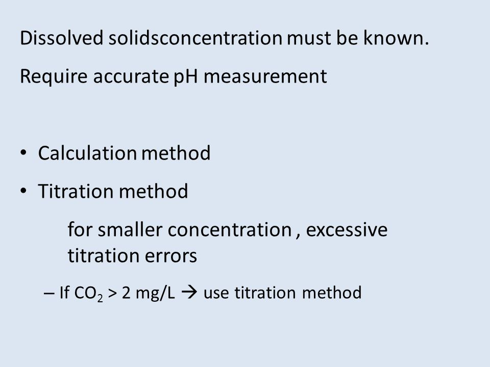 Dissolved solidsconcentration must be known. Require accurate pH measurement Calculation method Titration method for smaller concentration, excessive