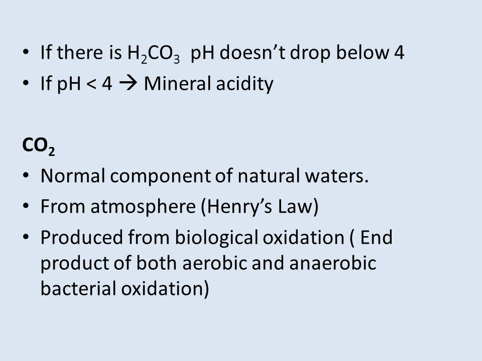 If there is H 2 CO 3 pH doesnt drop below 4 If pH < 4 Mineral acidity CO 2 Normal component of natural waters. From atmosphere (Henrys Law) Produced f