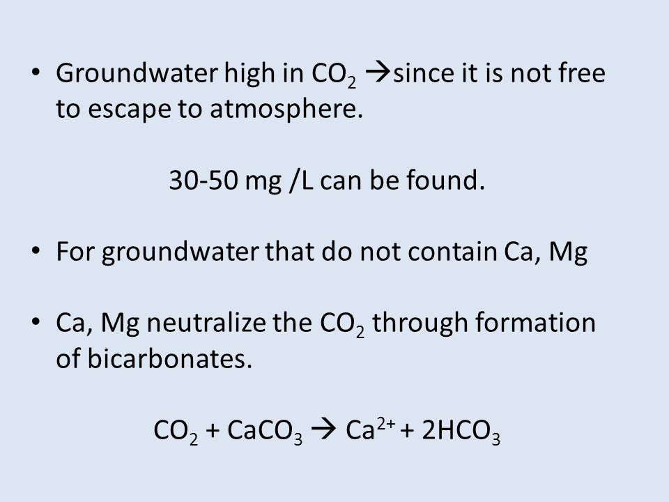 Groundwater high in CO 2 since it is not free to escape to atmosphere. 30-50 mg /L can be found. For groundwater that do not contain Ca, Mg Ca, Mg neu