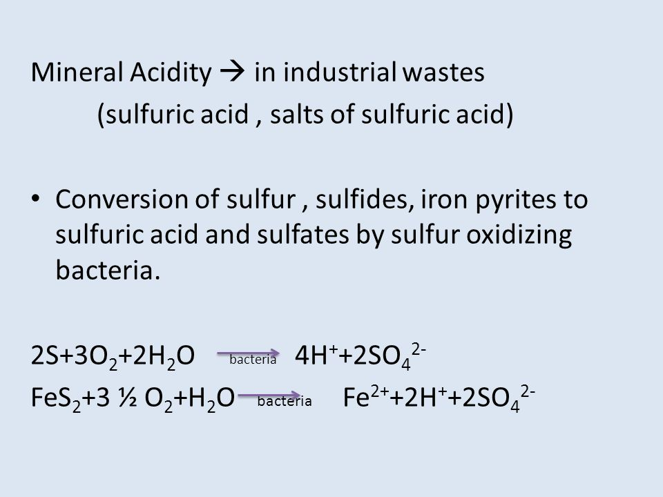 Mineral Acidity in industrial wastes (sulfuric acid, salts of sulfuric acid) Conversion of sulfur, sulfides, iron pyrites to sulfuric acid and sulfate