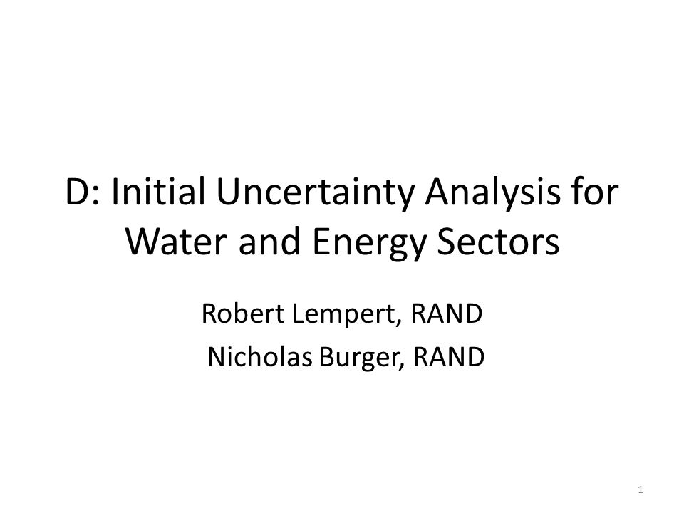 D: Initial Uncertainty Analysis for Water and Energy Sectors Robert Lempert, RAND Nicholas Burger, RAND 1