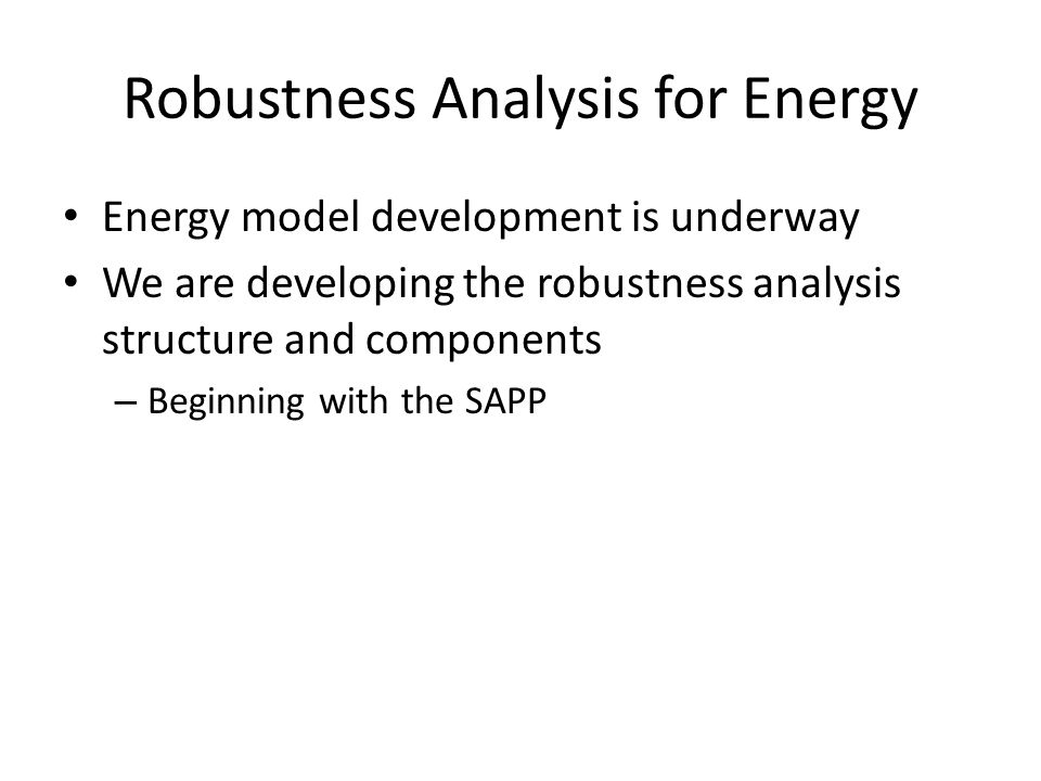 Robustness Analysis for Energy Energy model development is underway We are developing the robustness analysis structure and components – Beginning with the SAPP