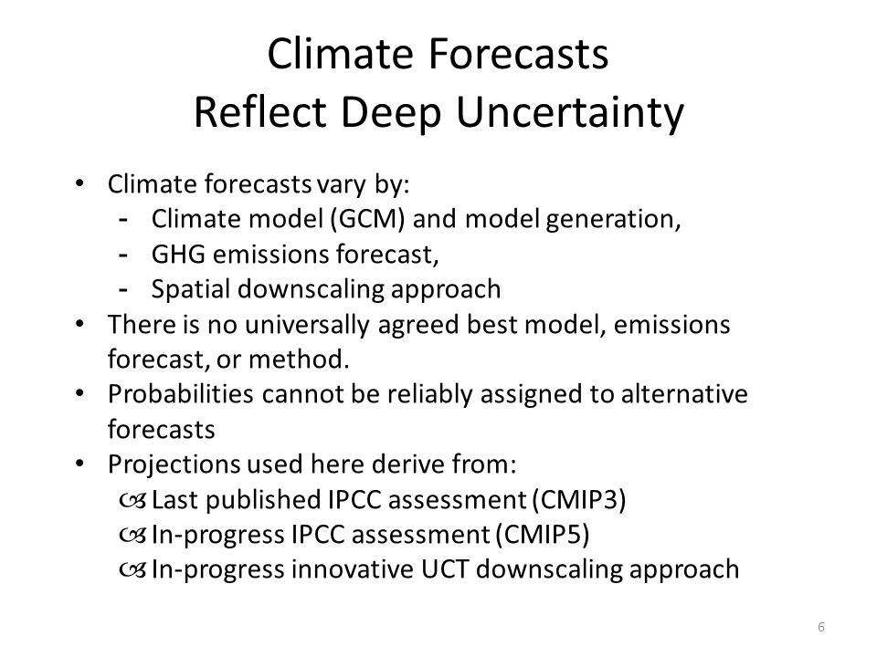 Climate Forecasts Reflect Deep Uncertainty 6 Climate forecasts vary by: -Climate model (GCM) and model generation, -GHG emissions forecast, -Spatial downscaling approach There is no universally agreed best model, emissions forecast, or method.