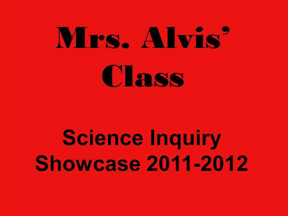 Mrs. Alvis Class Science Inquiry Showcase 2011-2012