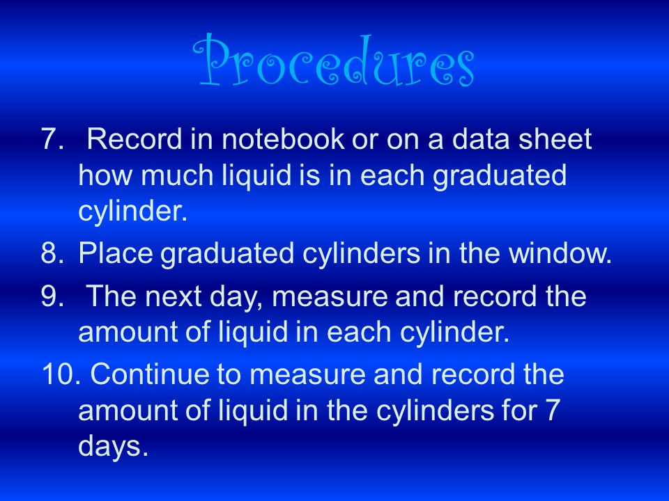 7. Record in notebook or on a data sheet how much liquid is in each graduated cylinder.