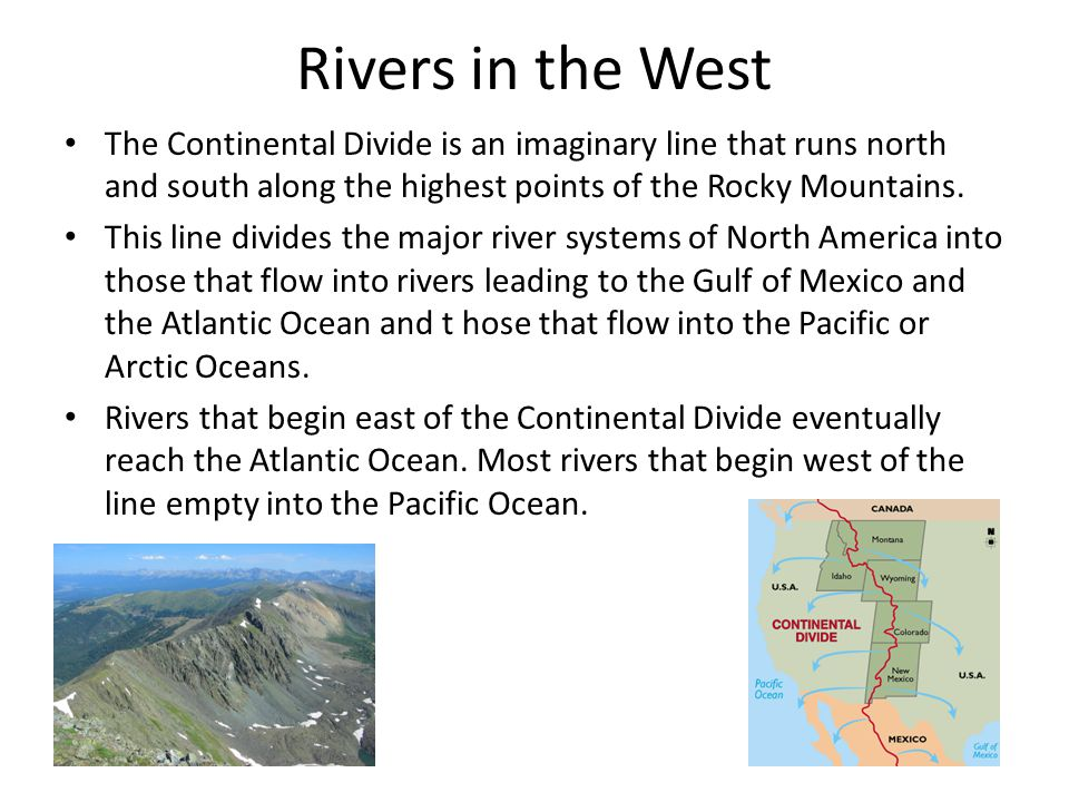 Rivers in the West The Continental Divide is an imaginary line that runs north and south along the highest points of the Rocky Mountains. This line di