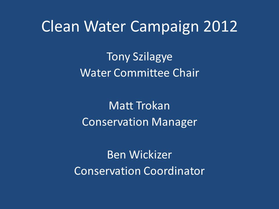 Clean Water Campaign 2012 Tony Szilagye Water Committee Chair Matt Trokan Conservation Manager Ben Wickizer Conservation Coordinator