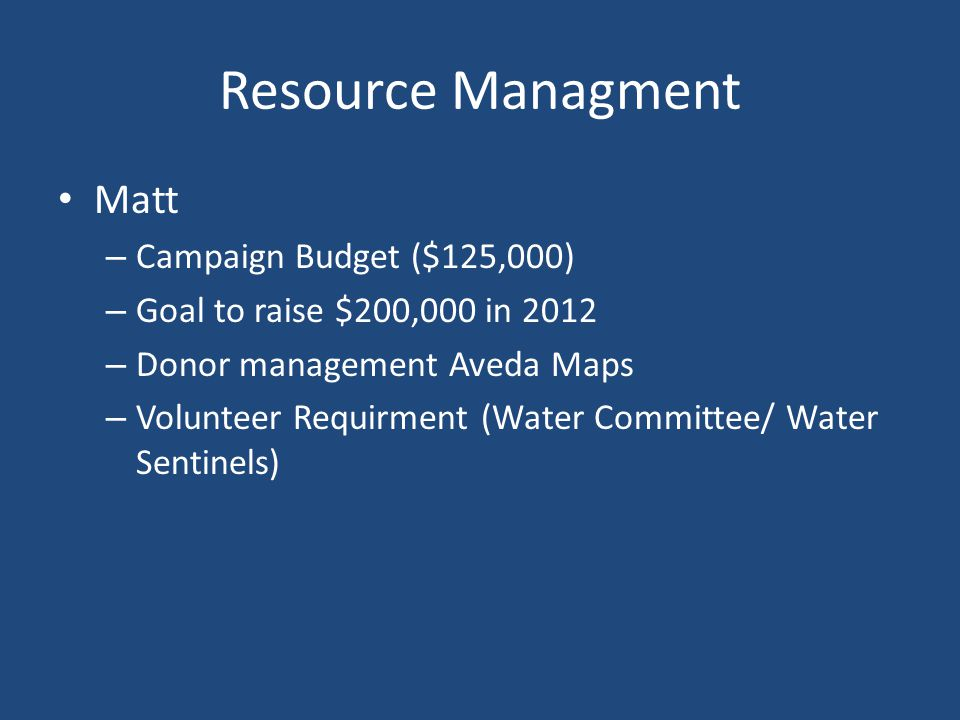 Resource Managment Matt – Campaign Budget ($125,000) – Goal to raise $200,000 in 2012 – Donor management Aveda Maps – Volunteer Requirment (Water Committee/ Water Sentinels)