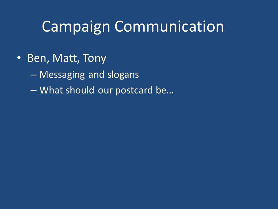 Campaign Communication Ben, Matt, Tony – Messaging and slogans – What should our postcard be…