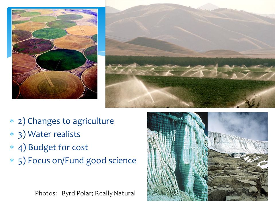 2) Changes to agriculture 3) Water realists 4) Budget for cost 5) Focus on/Fund good science Photos: Byrd Polar; Really Natural