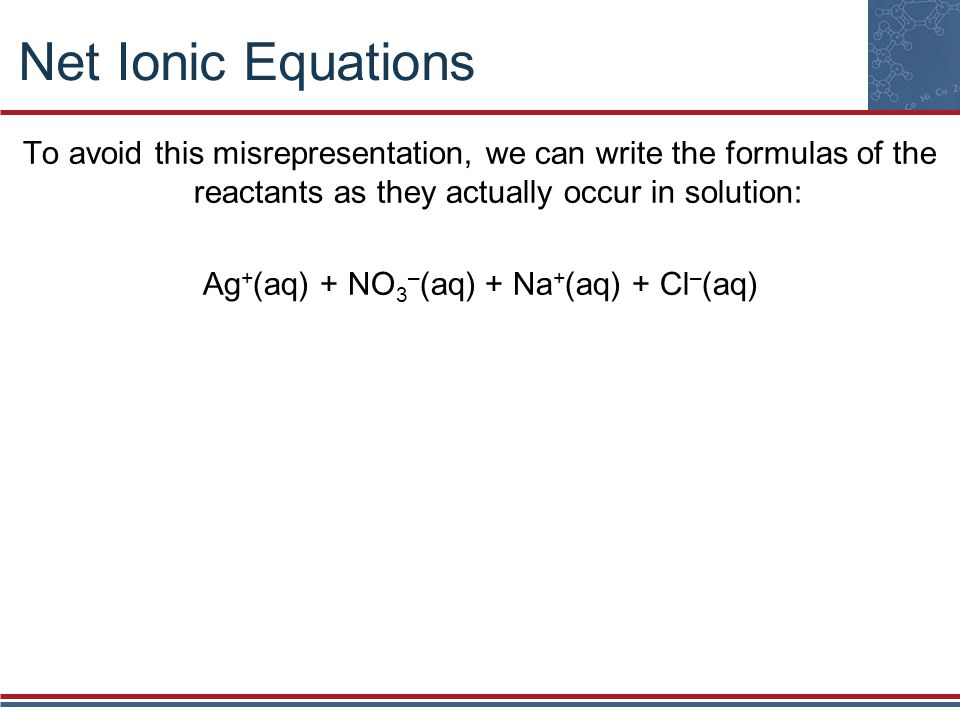 Net Ionic Equations To avoid this misrepresentation, we can write the formulas of the reactants as they actually occur in solution: Ag + (aq) + NO 3 –