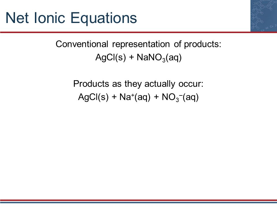 Net Ionic Equations Conventional representation of products: AgCl(s) + NaNO 3 (aq) Products as they actually occur: AgCl(s) + Na + (aq) + NO 3 – (aq)