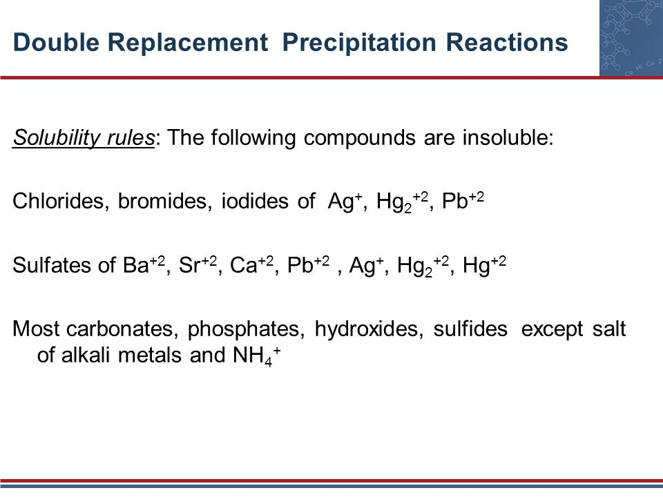 Double Replacement Precipitation Reactions Solubility rules: The following compounds are insoluble: Chlorides, bromides, iodides of Ag +, Hg 2 +2, Pb