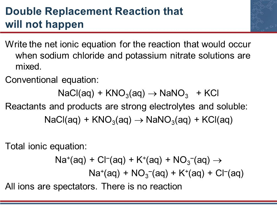 Double Replacement Reaction that will not happen Write the net ionic equation for the reaction that would occur when sodium chloride and potassium nit