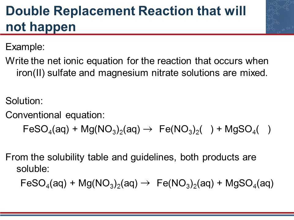 Double Replacement Reaction that will not happen Example: Write the net ionic equation for the reaction that occurs when iron(II) sulfate and magnesiu