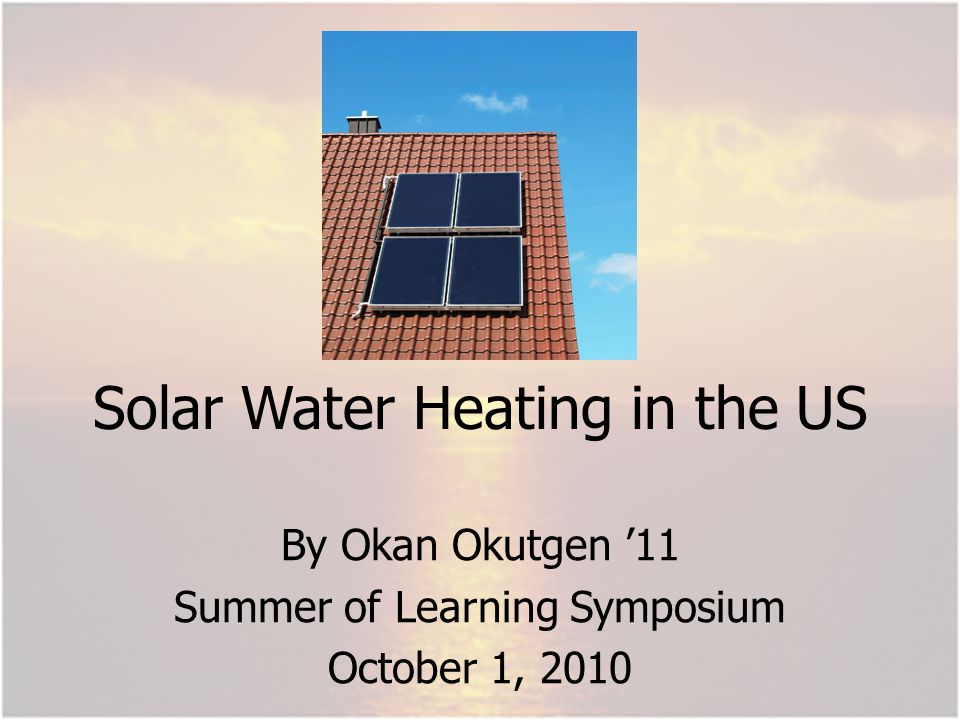 Solar Water Heating in the US By Okan Okutgen 11 Summer of Learning Symposium October 1, 2010