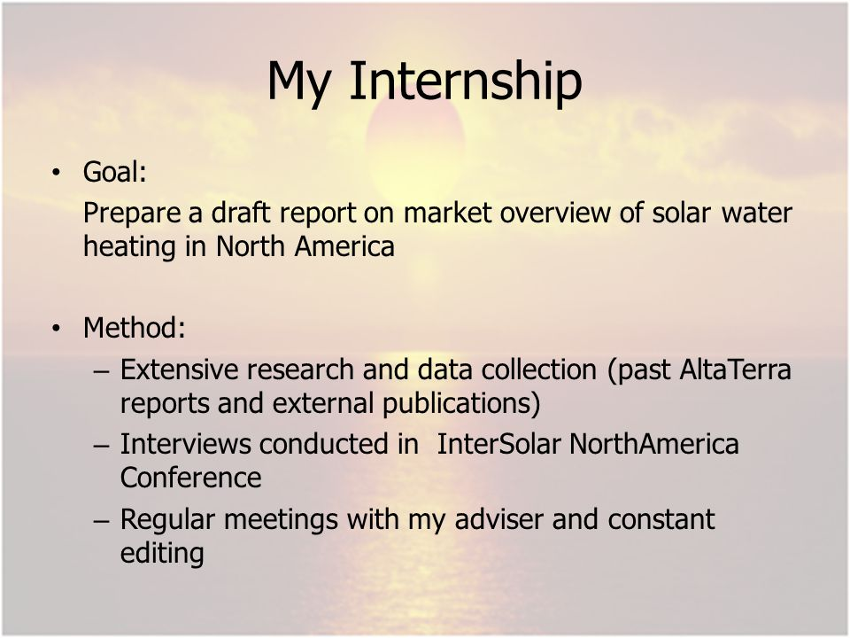 My Internship Goal: Prepare a draft report on market overview of solar water heating in North America Method: – Extensive research and data collection