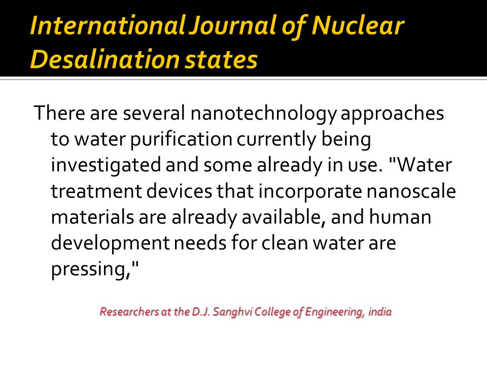 There are several nanotechnology approaches to water purification currently being investigated and some already in use.