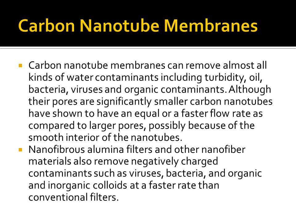 Carbon nanotube membranes can remove almost all kinds of water contaminants including turbidity, oil, bacteria, viruses and organic contaminants.