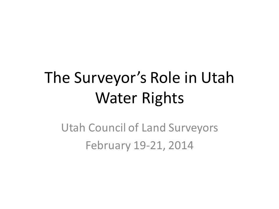 The Surveyors Role in Utah Water Rights Utah Council of Land Surveyors February 19-21, 2014