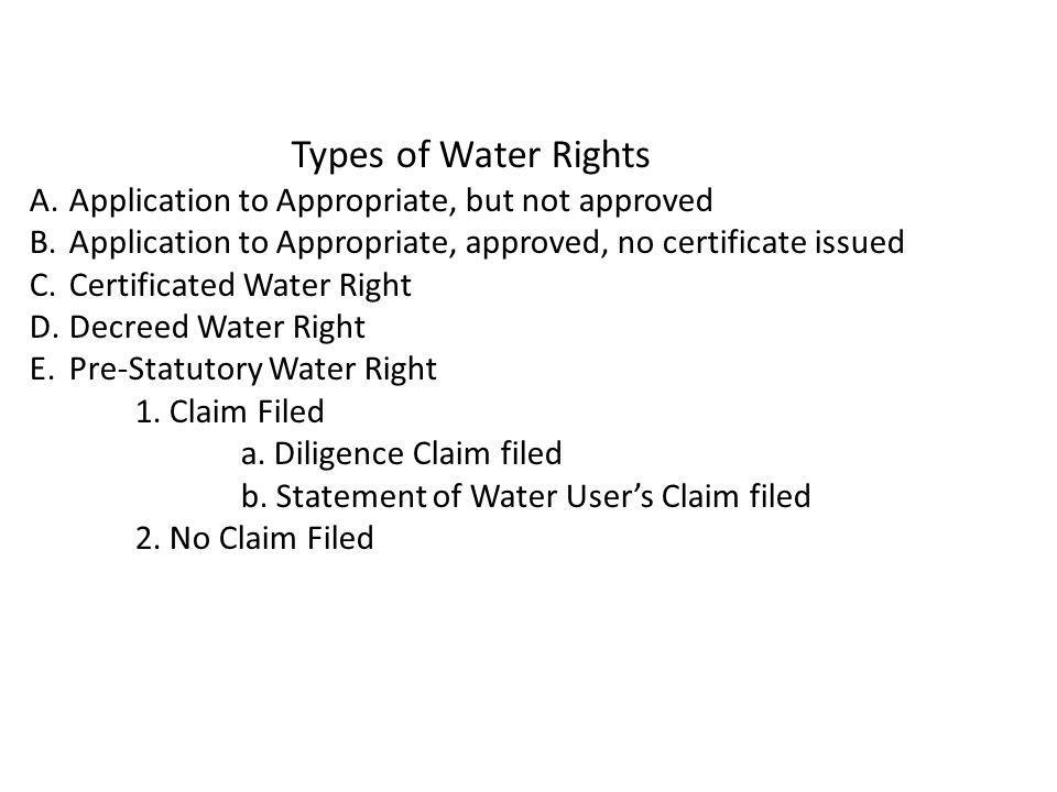 Types of Water Rights A.Application to Appropriate, but not approved B.Application to Appropriate, approved, no certificate issued C.Certificated Water Right D.Decreed Water Right E.Pre-Statutory Water Right 1.