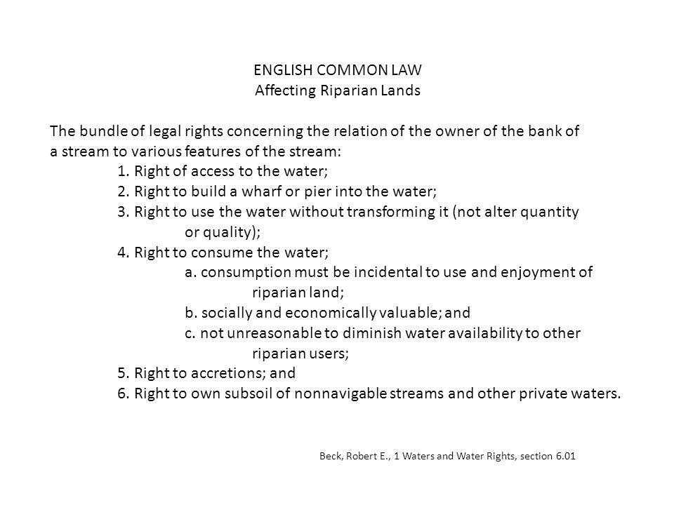 ENGLISH COMMON LAW Affecting Riparian Lands The bundle of legal rights concerning the relation of the owner of the bank of a stream to various features of the stream: 1.