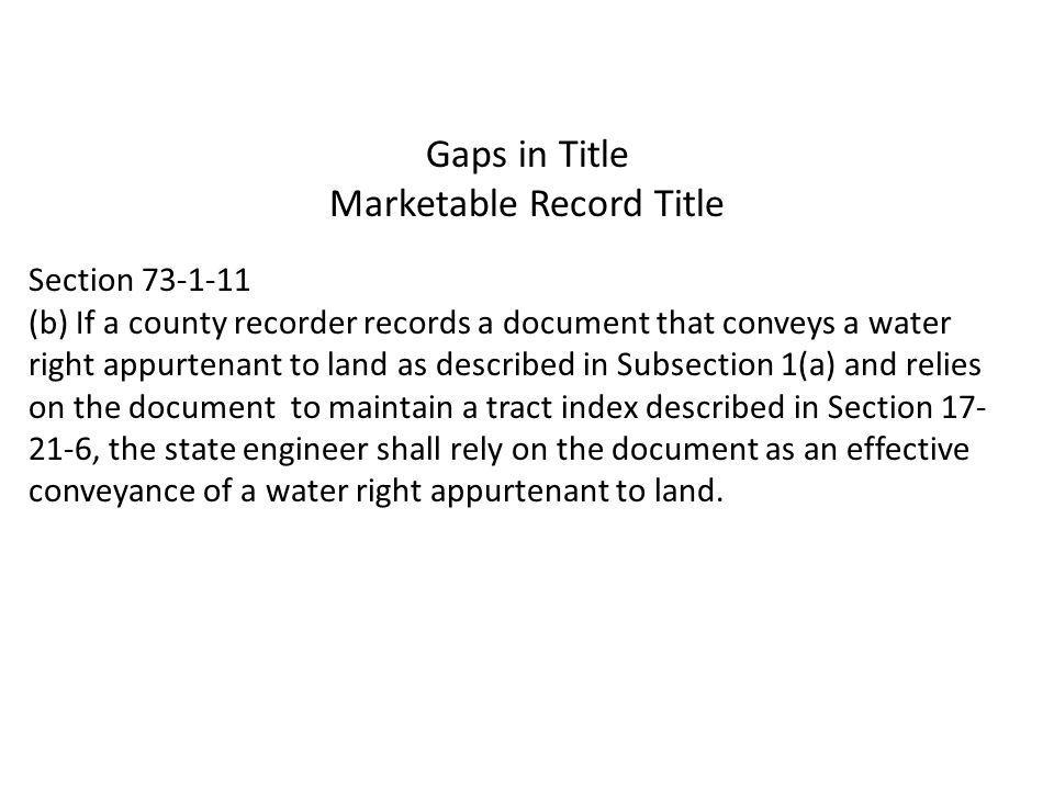 Gaps in Title Marketable Record Title Section 73-1-11 (b) If a county recorder records a document that conveys a water right appurtenant to land as described in Subsection 1(a) and relies on the document to maintain a tract index described in Section 17- 21-6, the state engineer shall rely on the document as an effective conveyance of a water right appurtenant to land.