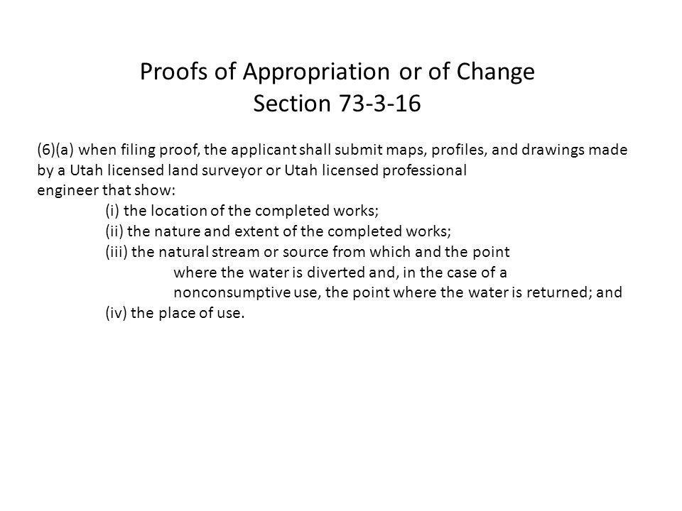 Proofs of Appropriation or of Change Section 73-3-16 (6)(a) when filing proof, the applicant shall submit maps, profiles, and drawings made by a Utah licensed land surveyor or Utah licensed professional engineer that show: (i) the location of the completed works; (ii) the nature and extent of the completed works; (iii) the natural stream or source from which and the point where the water is diverted and, in the case of a nonconsumptive use, the point where the water is returned; and (iv) the place of use.
