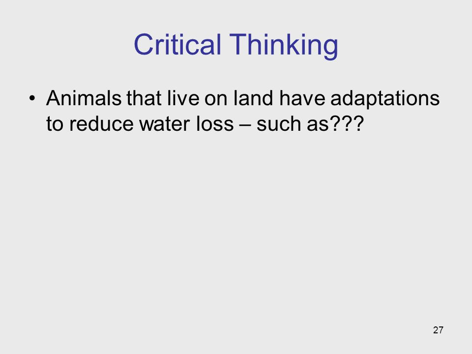 27 Critical Thinking Animals that live on land have adaptations to reduce water loss – such as???