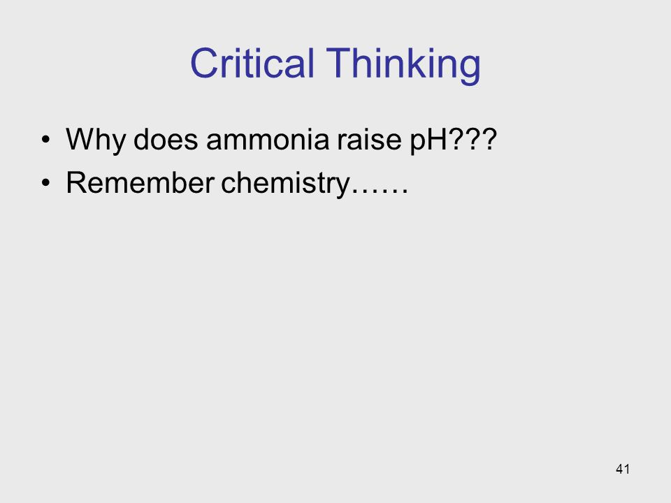 41 Critical Thinking Why does ammonia raise pH??? Remember chemistry……