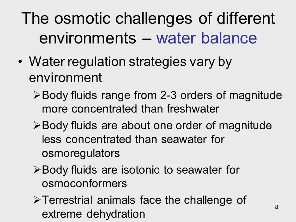8 The osmotic challenges of different environments – water balance Water regulation strategies vary by environment Body fluids range from 2-3 orders o
