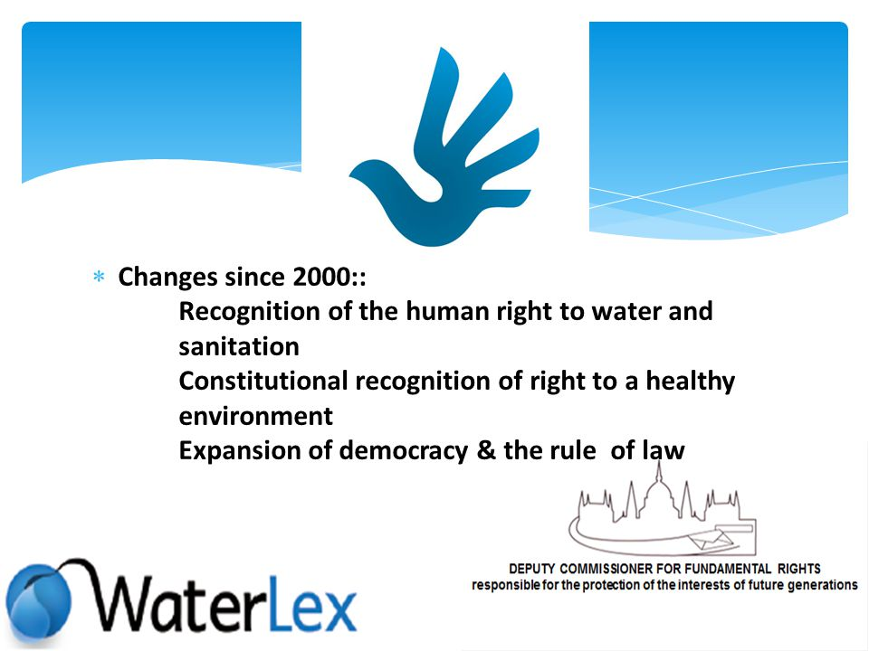 Changes since 2000:: Recognition of the human right to water and sanitation Constitutional recognition of right to a healthy environment Expansion of democracy & the rule of law