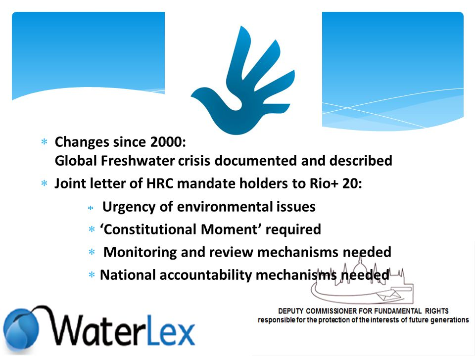 Changes since 2000: Global Freshwater crisis documented and described Joint letter of HRC mandate holders to Rio+ 20: Urgency of environmental issues Constitutional Moment required Monitoring and review mechanisms needed National accountability mechanisms needed