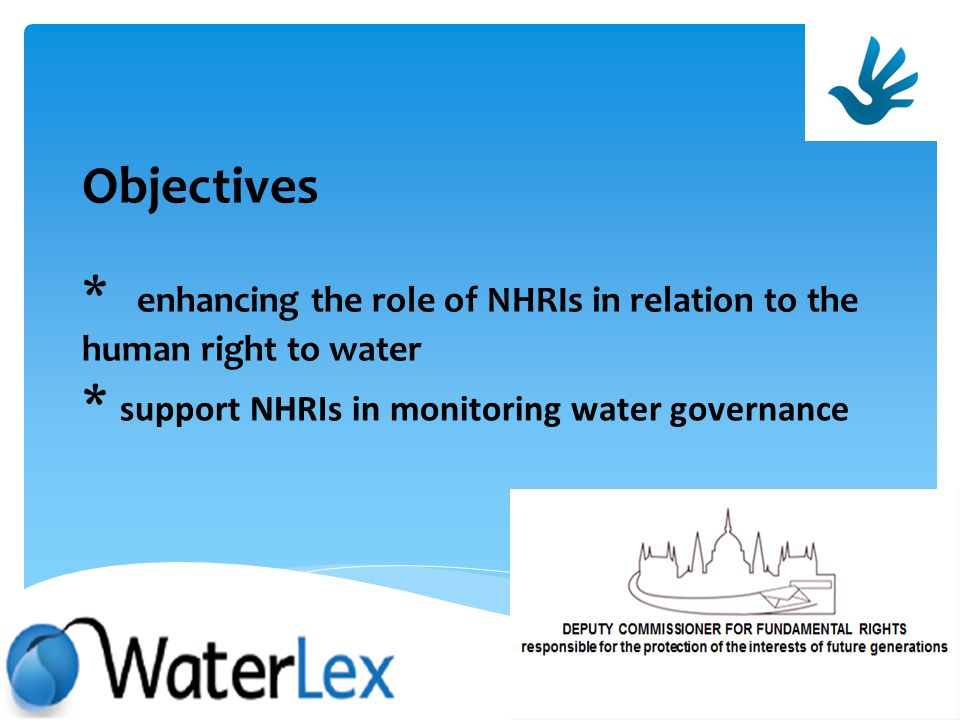 Objectives * enhancing the role of NHRIs in relation to the human right to water * support NHRIs in monitoring water governance