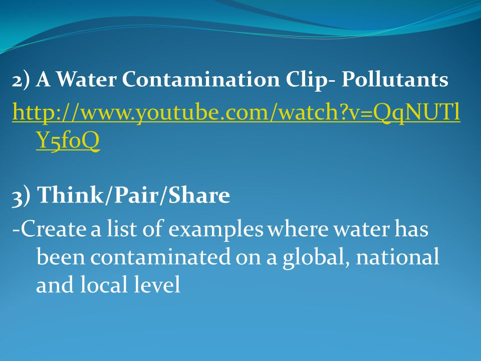 2) A Water Contamination Clip- Pollutants   v=QqNUTl Y5foQ 3) Think/Pair/Share -Create a list of examples where water has been contaminated on a global, national and local level