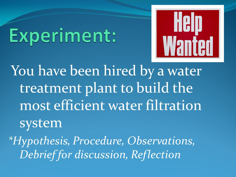 You have been hired by a water treatment plant to build the most efficient water filtration system *Hypothesis, Procedure, Observations, Debrief for discussion, Reflection