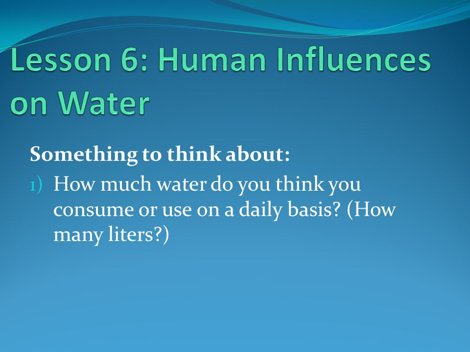 Something to think about: 1) How much water do you think you consume or use on a daily basis.